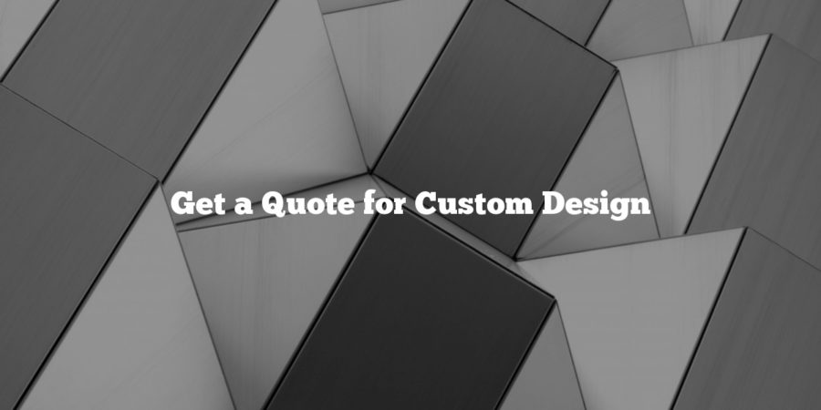 Get a Quote for Custom Design